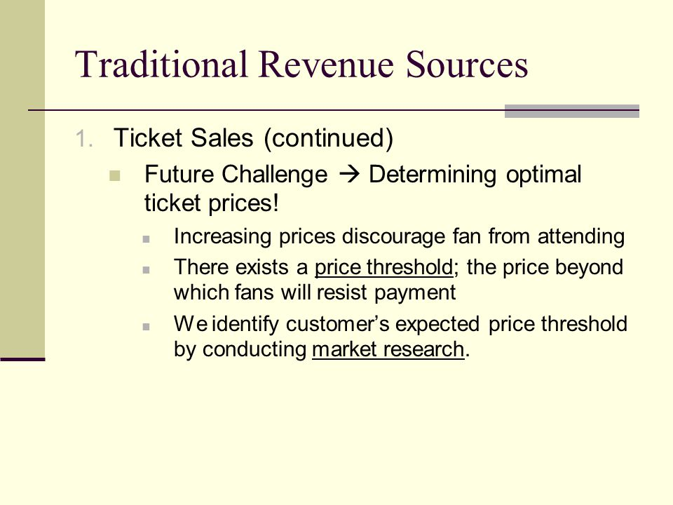 Traditional Revenue Sources 1. Ticket Sales (continued) Future Challenge Determining optimal ticket prices! Increasing prices discourage fan from atte