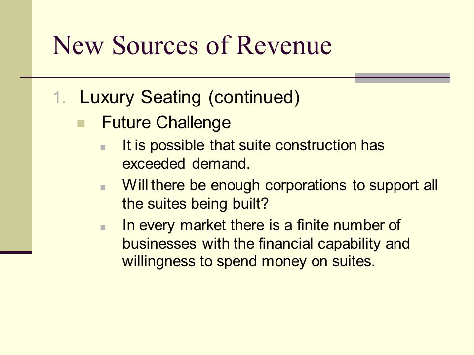 New Sources of Revenue 1. Luxury Seating (continued) Future Challenge It is possible that suite construction has exceeded demand. Will there be enough