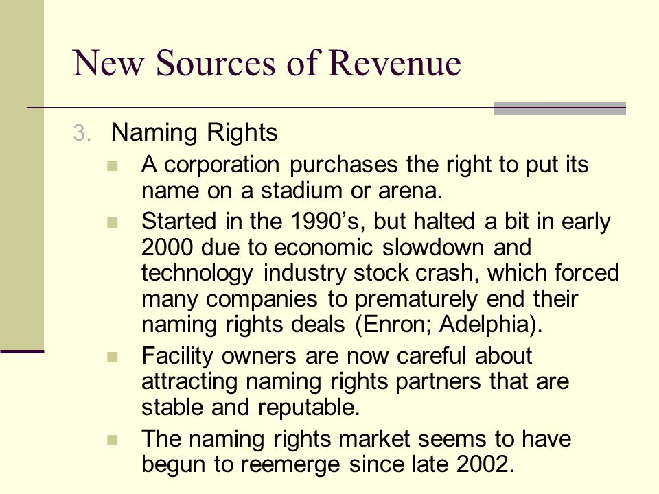 New Sources of Revenue 3. Naming Rights A corporation purchases the right to put its name on a stadium or arena. Started in the 1990s, but halted a bi