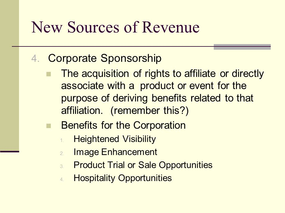 New Sources of Revenue 4. Corporate Sponsorship The acquisition of rights to affiliate or directly associate with a product or event for the purpose o
