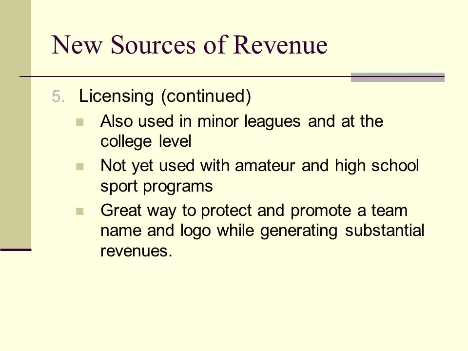 New Sources of Revenue 5. Licensing (continued) Also used in minor leagues and at the college level Not yet used with amateur and high school sport pr