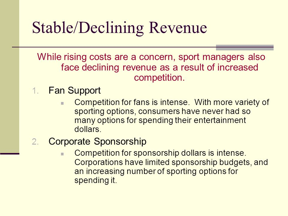 Stable/Declining Revenue While rising costs are a concern, sport managers also face declining revenue as a result of increased competition. 1. Fan Sup