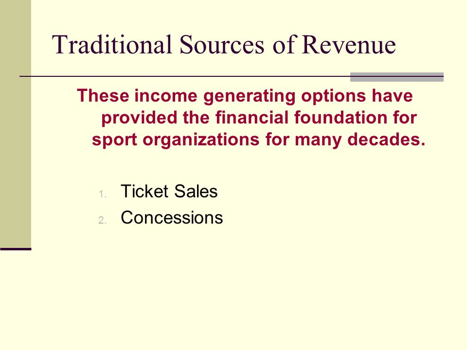 Traditional Sources of Revenue These income generating options have provided the financial foundation for sport organizations for many decades. 1. Tic