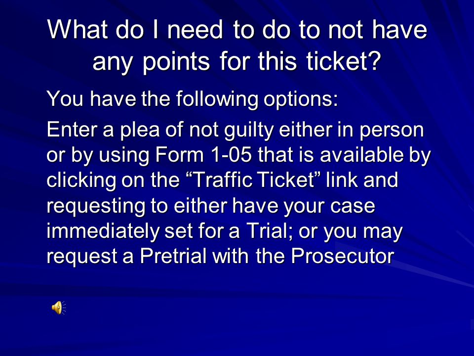 What do I need to do to not have any points for this ticket? You have the following options: Enter a plea of not guilty either in person or by using F
