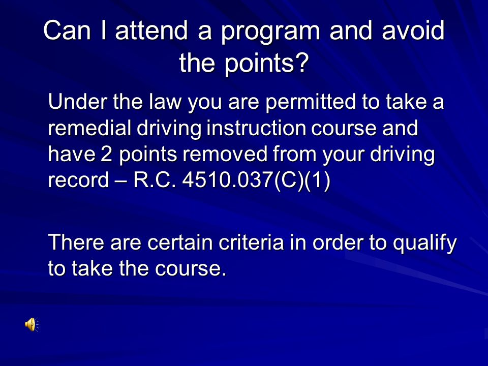 Can I attend a program and avoid the points? Under the law you are permitted to take a remedial driving instruction course and have 2 points removed f