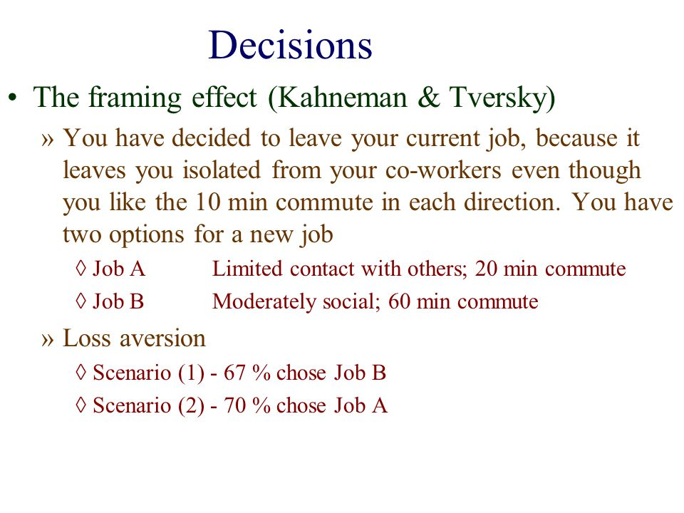 Decisions The framing effect (Kahneman & Tversky) »You have decided to leave your current job, because it leaves you isolated from your co-workers eve