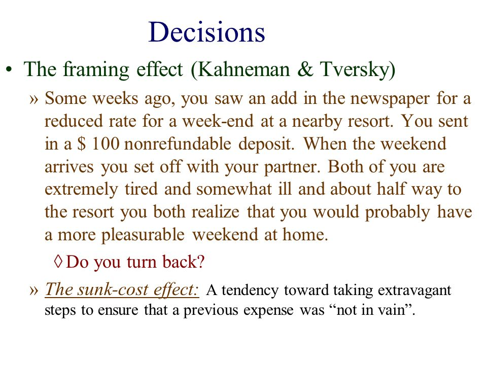 Decisions The framing effect (Kahneman & Tversky) »Some weeks ago, you saw an add in the newspaper for a reduced rate for a week-end at a nearby resor