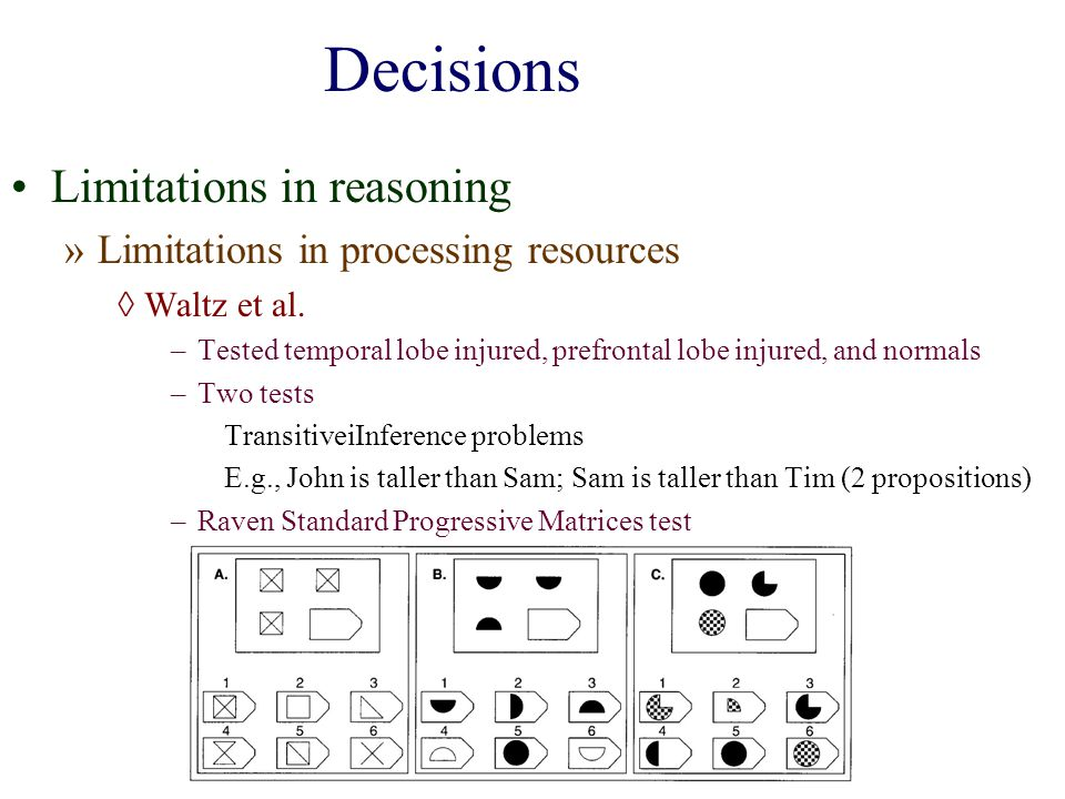 Decisions Limitations in reasoning »Limitations in processing resources Waltz et al. –Tested temporal lobe injured, prefrontal lobe injured, and norma