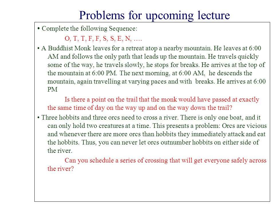Problems for upcoming lecture Complete the following Sequence: O, T, T, F, F, S, S, E, N, …. A Buddhist Monk leaves for a retreat atop a nearby mounta