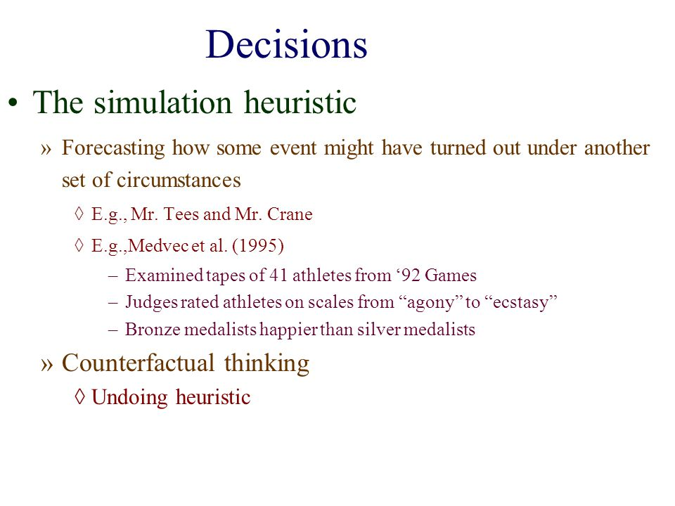 Decisions The simulation heuristic »Forecasting how some event might have turned out under another set of circumstances E.g., Mr. Tees and Mr. Crane E