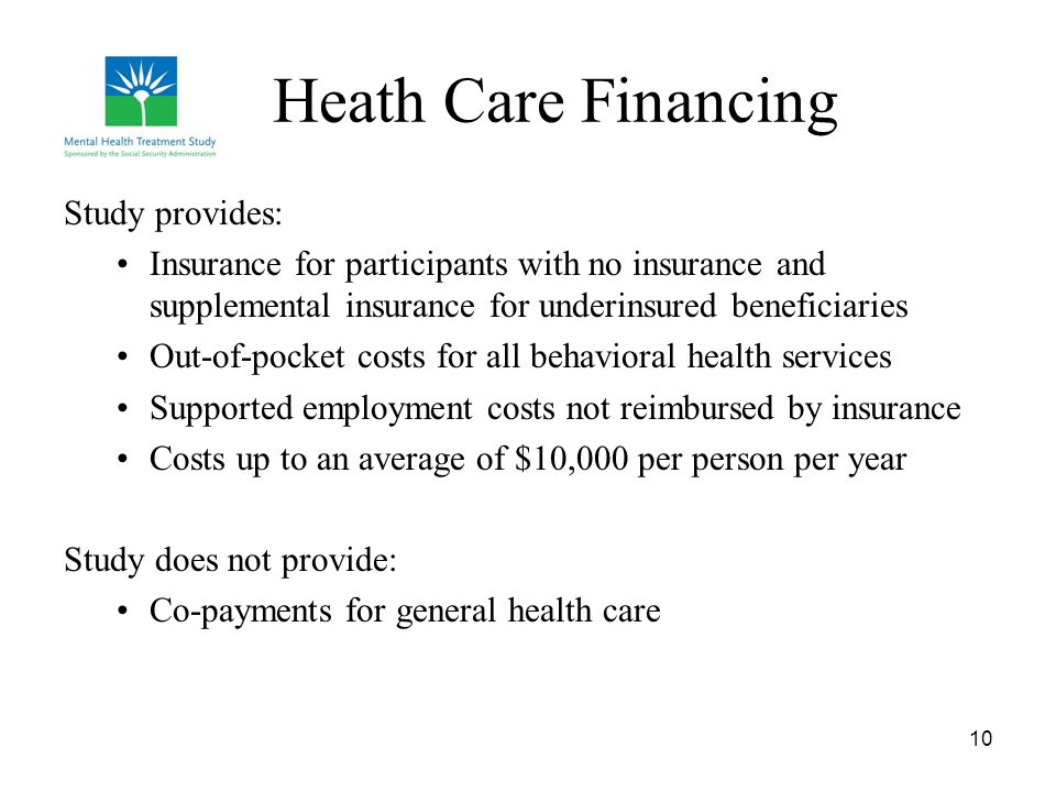 10 Heath Care Financing Study provides: Insurance for participants with no insurance and supplemental insurance for underinsured beneficiaries Out-of-pocket costs for all behavioral health services Supported employment costs not reimbursed by insurance Costs up to an average of $10,000 per person per year Study does not provide: Co-payments for general health care