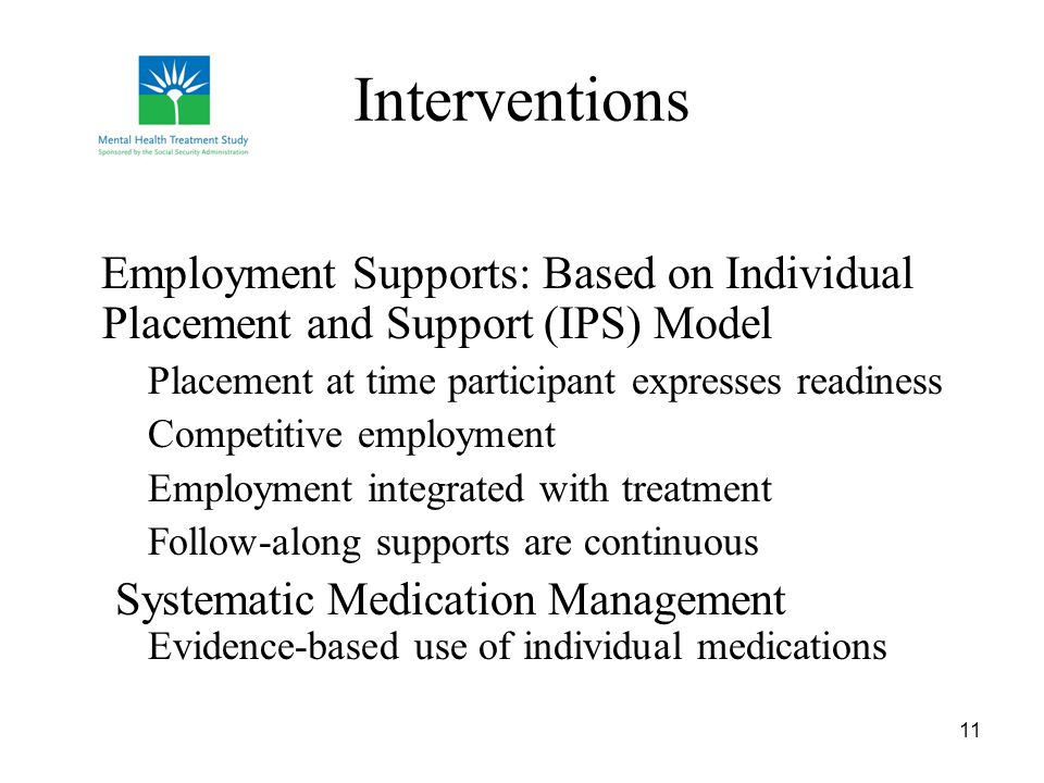 11 Interventions Employment Supports: Based on Individual Placement and Support (IPS) Model Placement at time participant expresses readiness Competitive employment Employment integrated with treatment Follow-along supports are continuous Systematic Medication Management Evidence-based use of individual medications