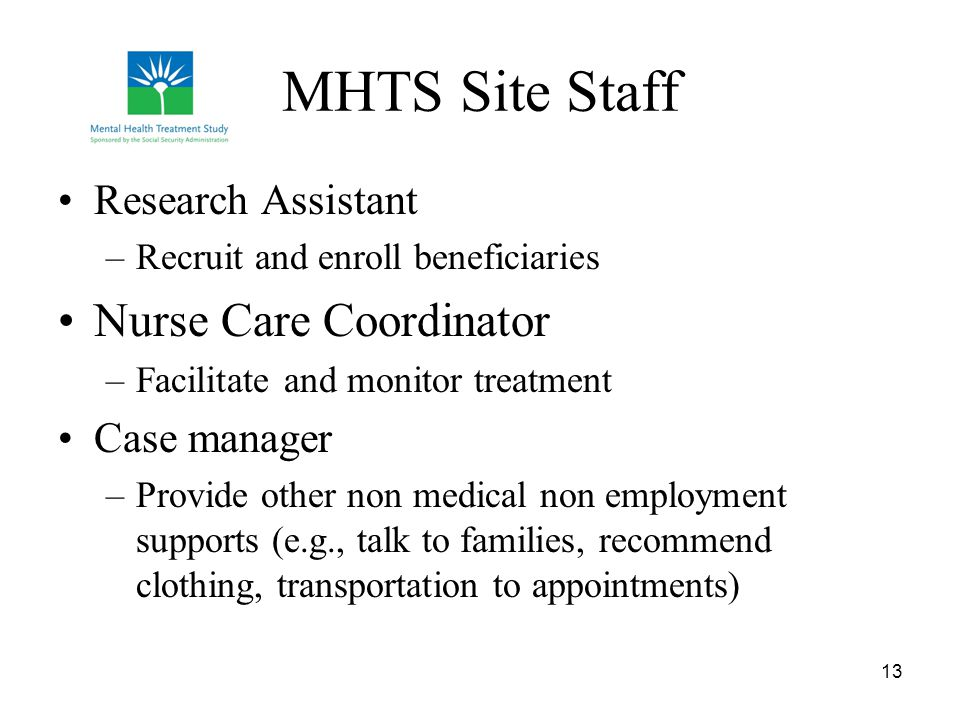 13 MHTS Site Staff Research Assistant –Recruit and enroll beneficiaries Nurse Care Coordinator –Facilitate and monitor treatment Case manager –Provide other non medical non employment supports (e.g., talk to families, recommend clothing, transportation to appointments)