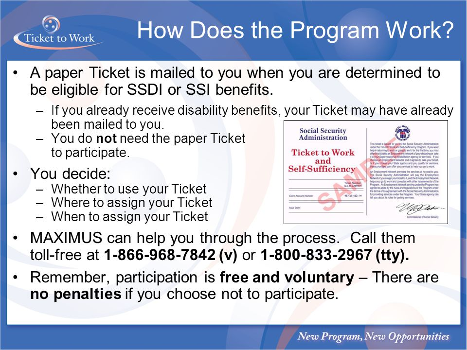 How Does the Program Work? A paper Ticket is mailed to you when you are determined to be eligible for SSDI or SSI benefits. –If you already receive di