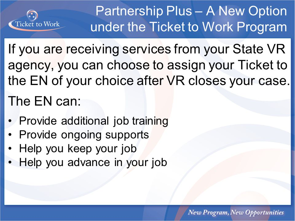 If you are receiving services from your State VR agency, you can choose to assign your Ticket to the EN of your choice after VR closes your case. The