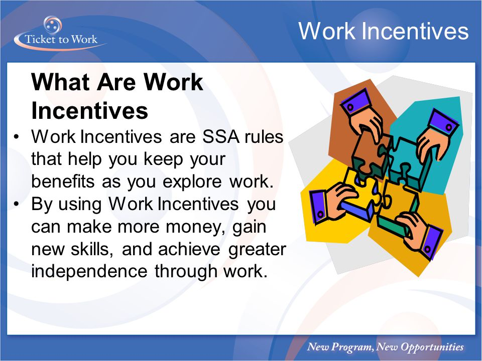 Work Incentives What Are Work Incentives Work Incentives are SSA rules that help you keep your benefits as you explore work. By using Work Incentives