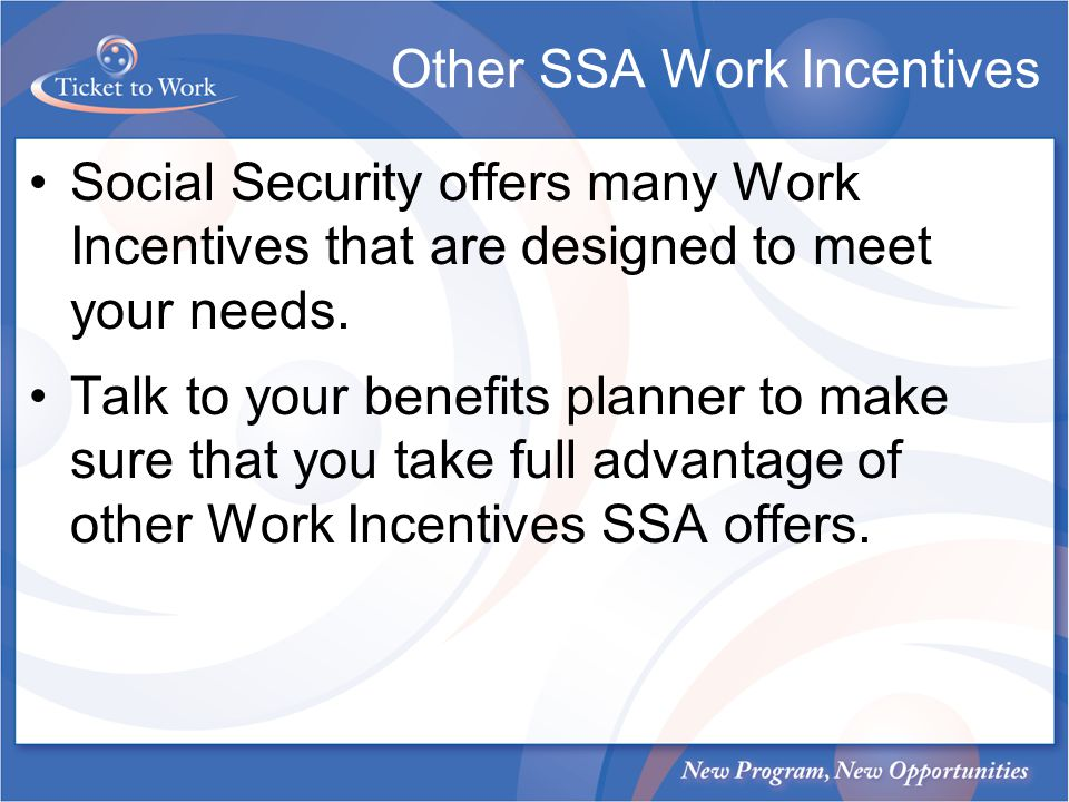 Social Security offers many Work Incentives that are designed to meet your needs.
