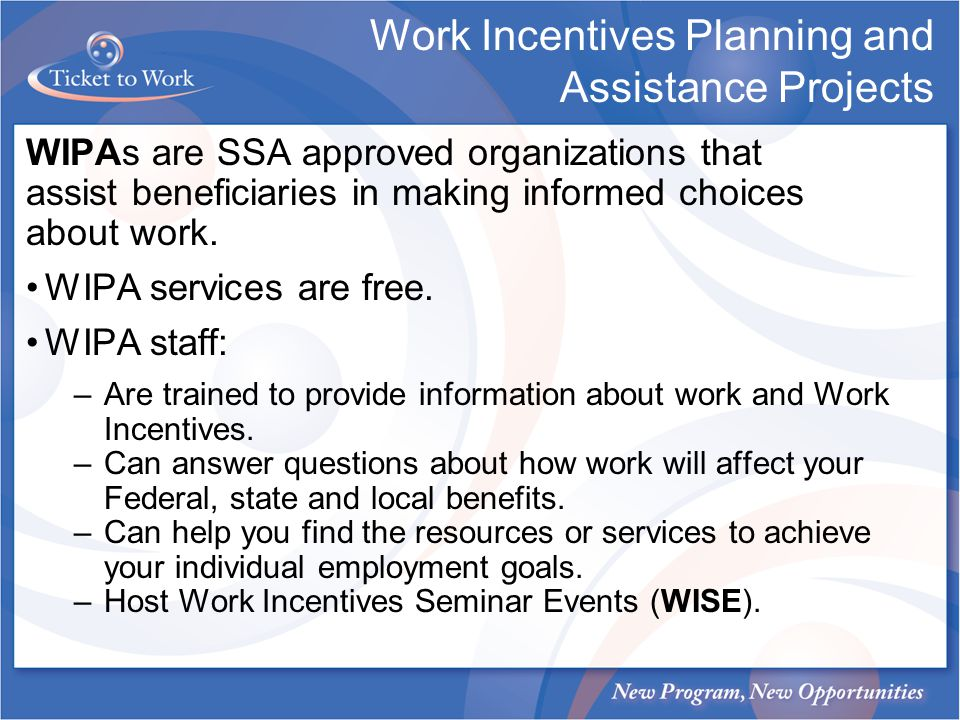 Work Incentives Planning and Assistance Projects WIPAs are SSA approved organizations that assist beneficiaries in making informed choices about work.