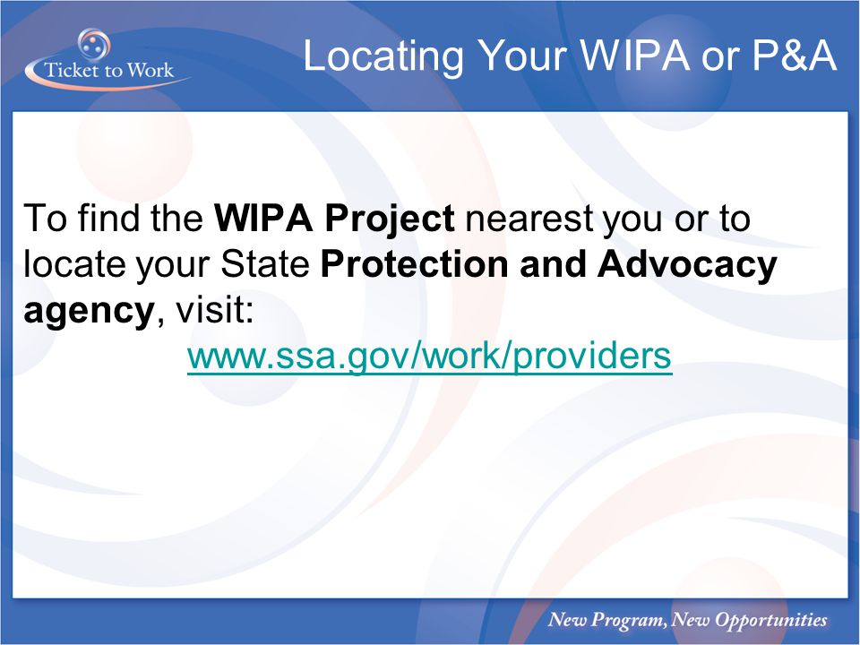 To find the WIPA Project nearest you or to locate your State Protection and Advocacy agency, visit: www.ssa.gov/work/providers Locating Your WIPA or P