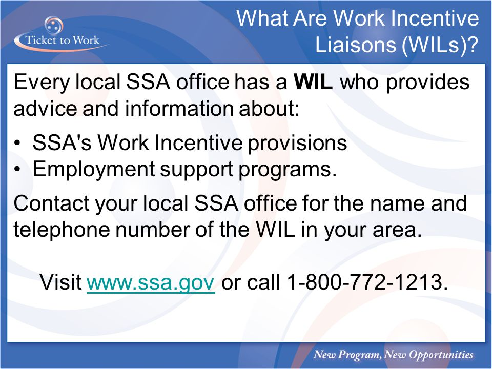 What Are Work Incentive Liaisons (WILs)? Every local SSA office has a WIL who provides advice and information about: SSA's Work Incentive provisions E