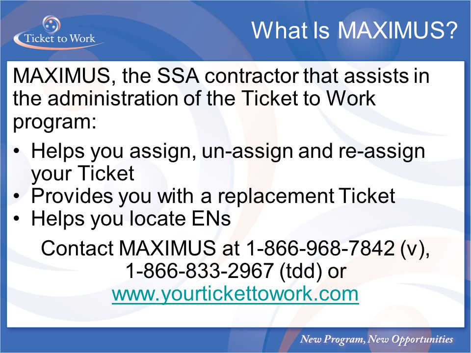 MAXIMUS, the SSA contractor that assists in the administration of the Ticket to Work program: Helps you assign, un-assign and re-assign your Ticket Provides you with a replacement Ticket Helps you locate ENs Contact MAXIMUS at 1-866-968-7842 (v), 1-866-833-2967 (tdd) or www.yourtickettowork.com What Is MAXIMUS