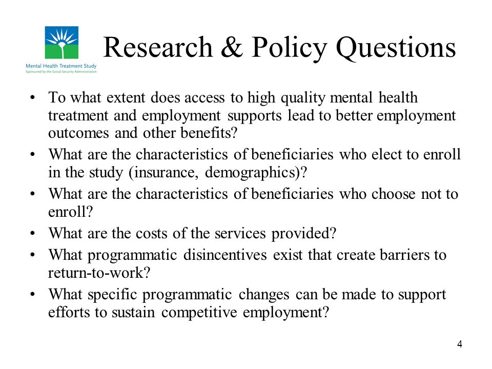 4 Research & Policy Questions To what extent does access to high quality mental health treatment and employment supports lead to better employment out