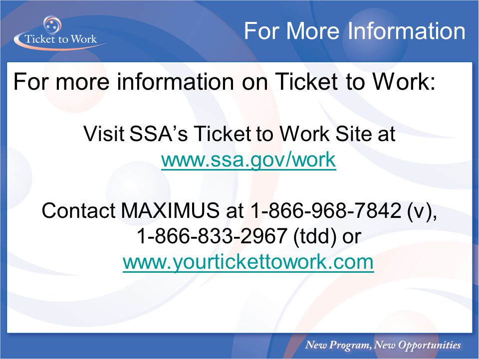 For more information on Ticket to Work: Visit SSAs Ticket to Work Site at www.ssa.gov/work www.ssa.gov/work Contact MAXIMUS at 1-866-968-7842 (v), 1-8