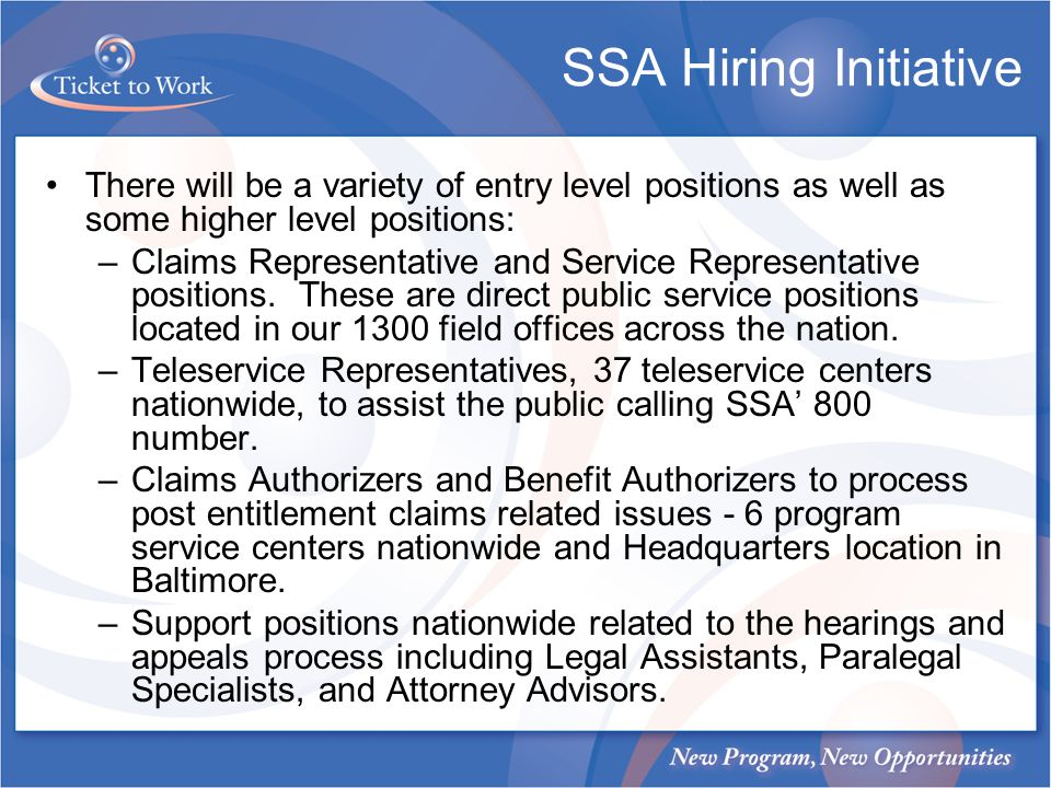SSA Hiring Initiative There will be a variety of entry level positions as well as some higher level positions: –Claims Representative and Service Representative positions.