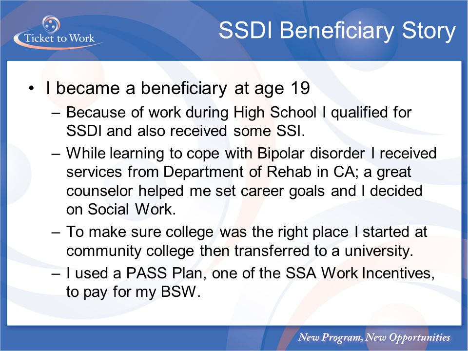 SSDI Beneficiary Story I became a beneficiary at age 19 –Because of work during High School I qualified for SSDI and also received some SSI.