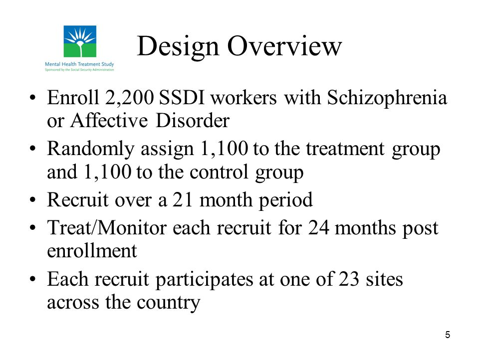 5 Design Overview Enroll 2,200 SSDI workers with Schizophrenia or Affective Disorder Randomly assign 1,100 to the treatment group and 1,100 to the con