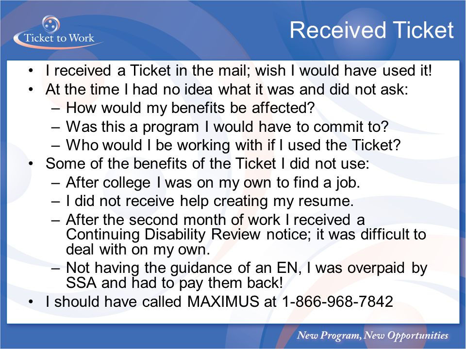 Received Ticket I received a Ticket in the mail; wish I would have used it! At the time I had no idea what it was and did not ask: –How would my benef