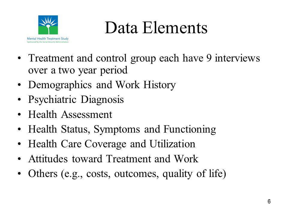 6 Data Elements Treatment and control group each have 9 interviews over a two year period Demographics and Work History Psychiatric Diagnosis Health Assessment Health Status, Symptoms and Functioning Health Care Coverage and Utilization Attitudes toward Treatment and Work Others (e.g., costs, outcomes, quality of life)