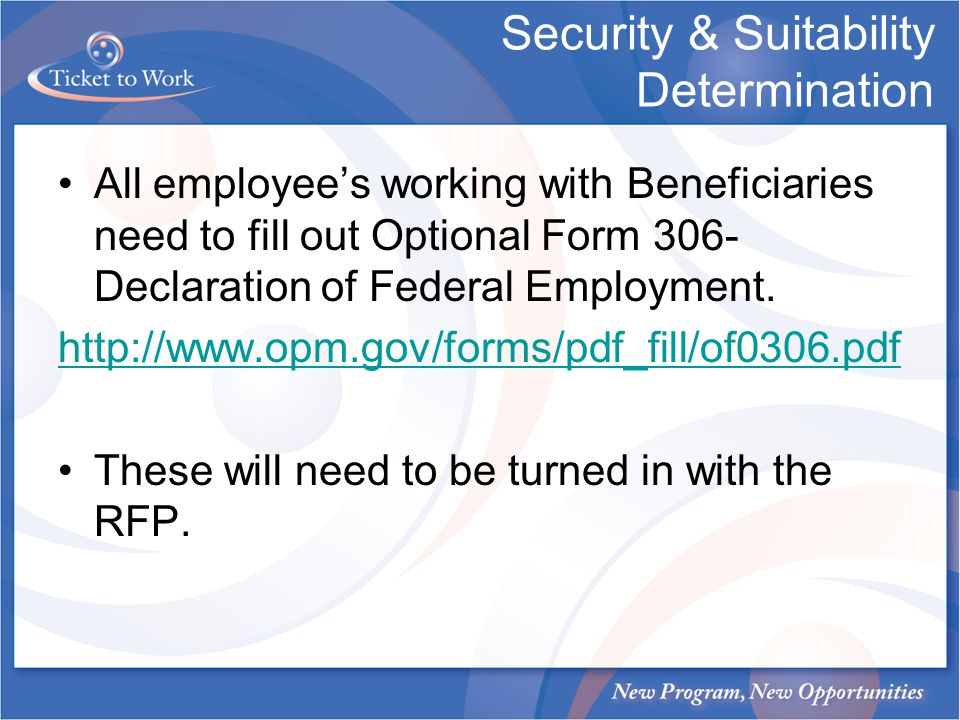 Security & Suitability Determination All employees working with Beneficiaries need to fill out Optional Form 306- Declaration of Federal Employment. h