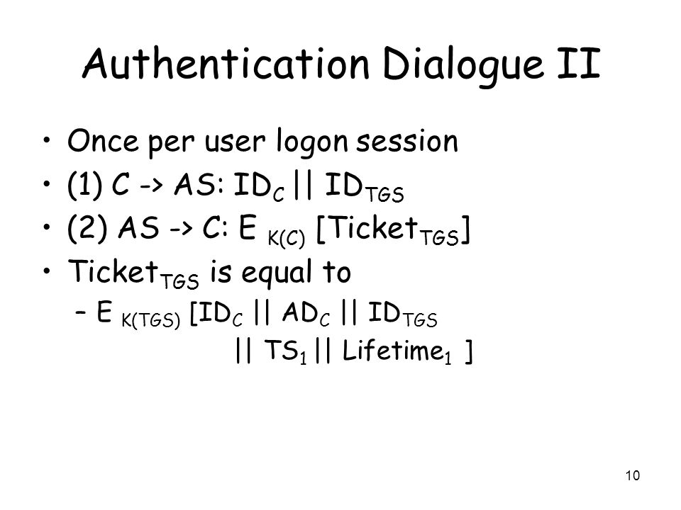10 Authentication Dialogue II Once per user logon session (1) C -> AS: ID C || ID TGS (2) AS -> C: E K(C) [Ticket TGS ] Ticket TGS is equal to –E K(TG
