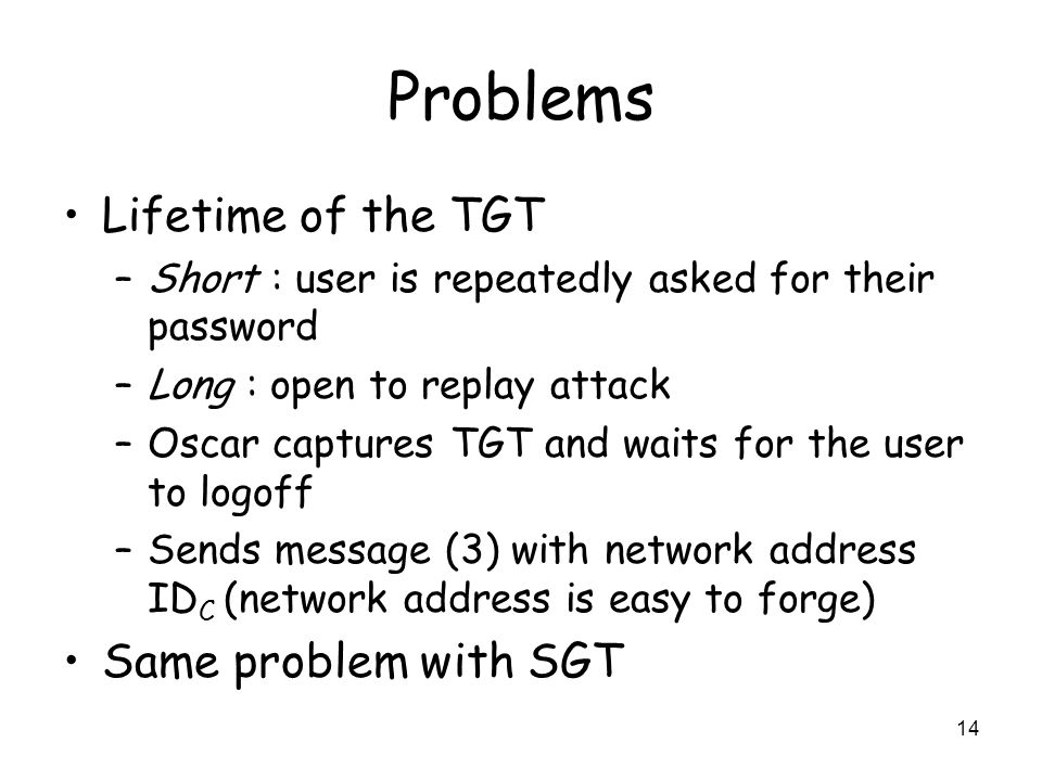 14 Problems Lifetime of the TGT –Short : user is repeatedly asked for their password –Long : open to replay attack –Oscar captures TGT and waits for t