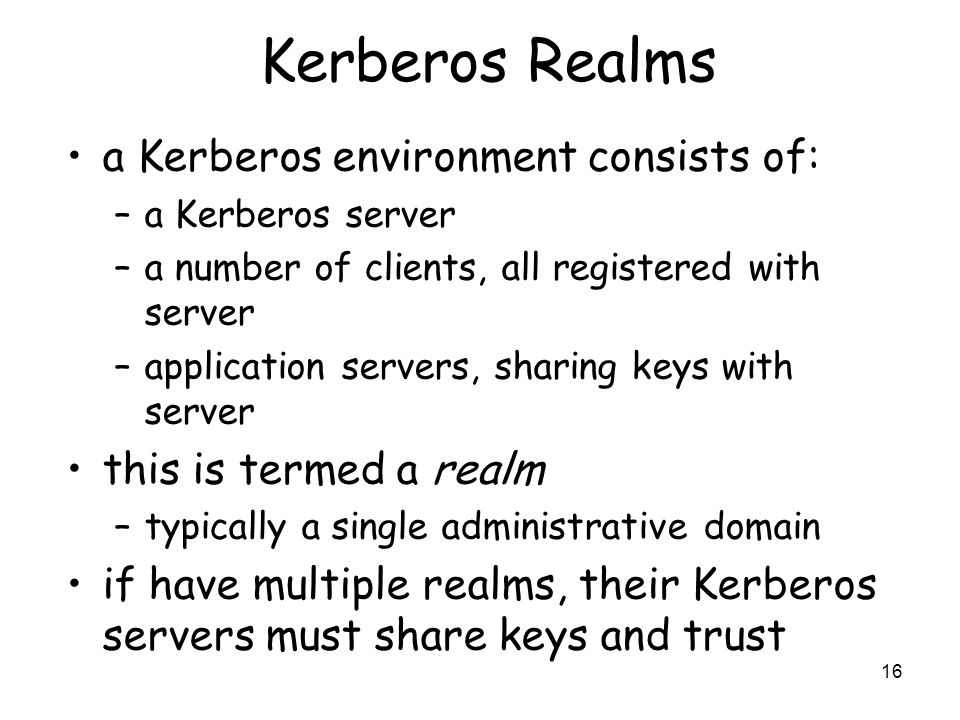 16 Kerberos Realms a Kerberos environment consists of: –a Kerberos server –a number of clients, all registered with server –application servers, shari