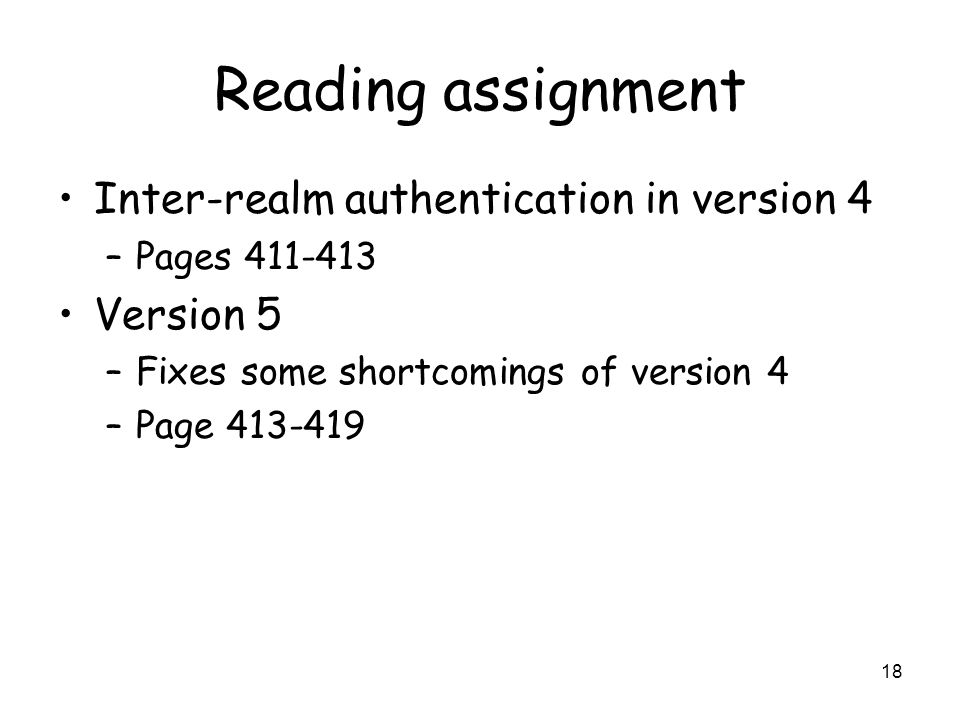 18 Reading assignment Inter-realm authentication in version 4 –Pages 411-413 Version 5 –Fixes some shortcomings of version 4 –Page 413-419