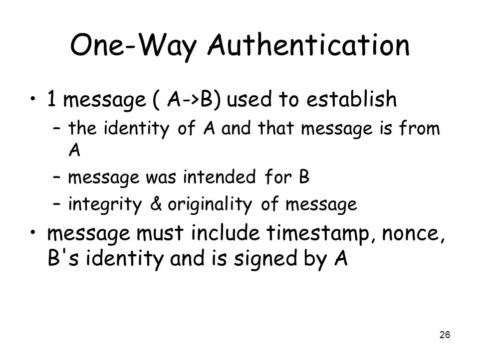 26 One-Way Authentication 1 message ( A->B) used to establish –the identity of A and that message is from A –message was intended for B –integrity & o