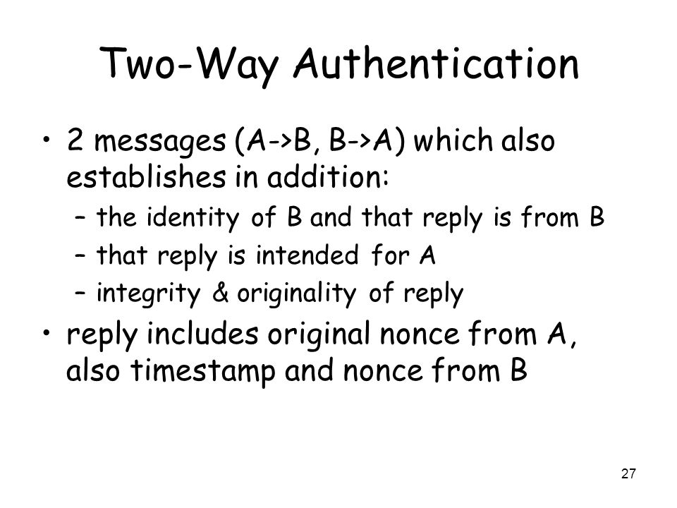 27 Two-Way Authentication 2 messages (A->B, B->A) which also establishes in addition: –the identity of B and that reply is from B –that reply is inten