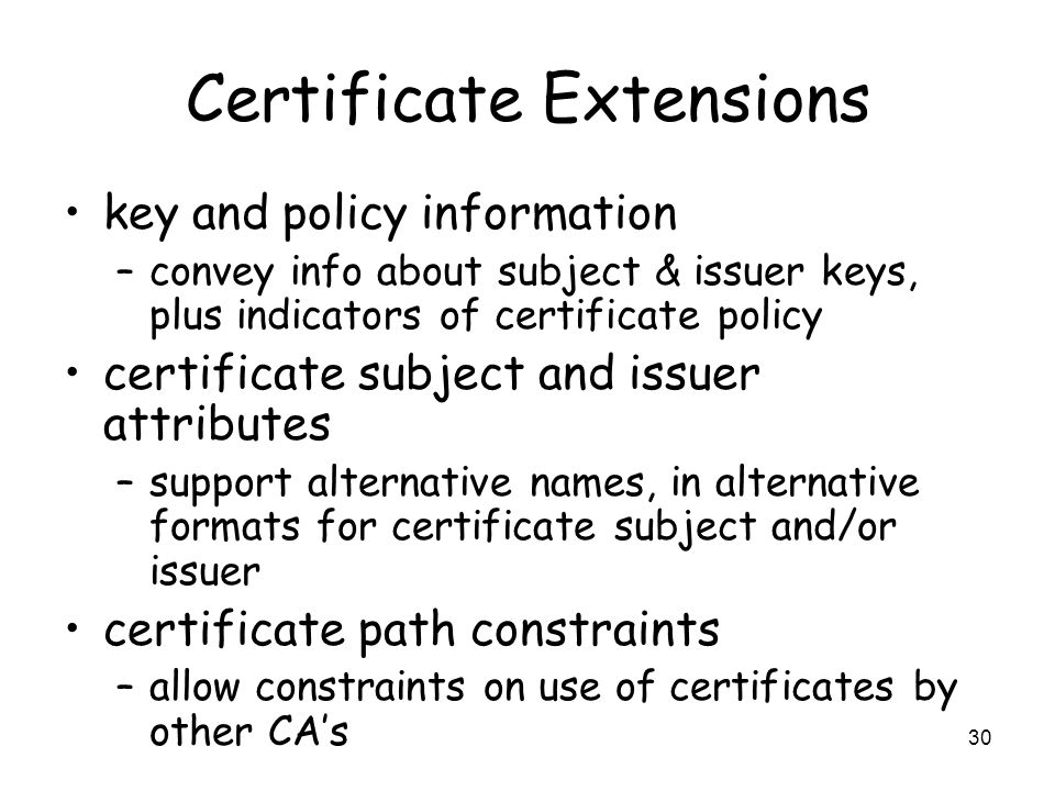 30 Certificate Extensions key and policy information –convey info about subject & issuer keys, plus indicators of certificate policy certificate subje