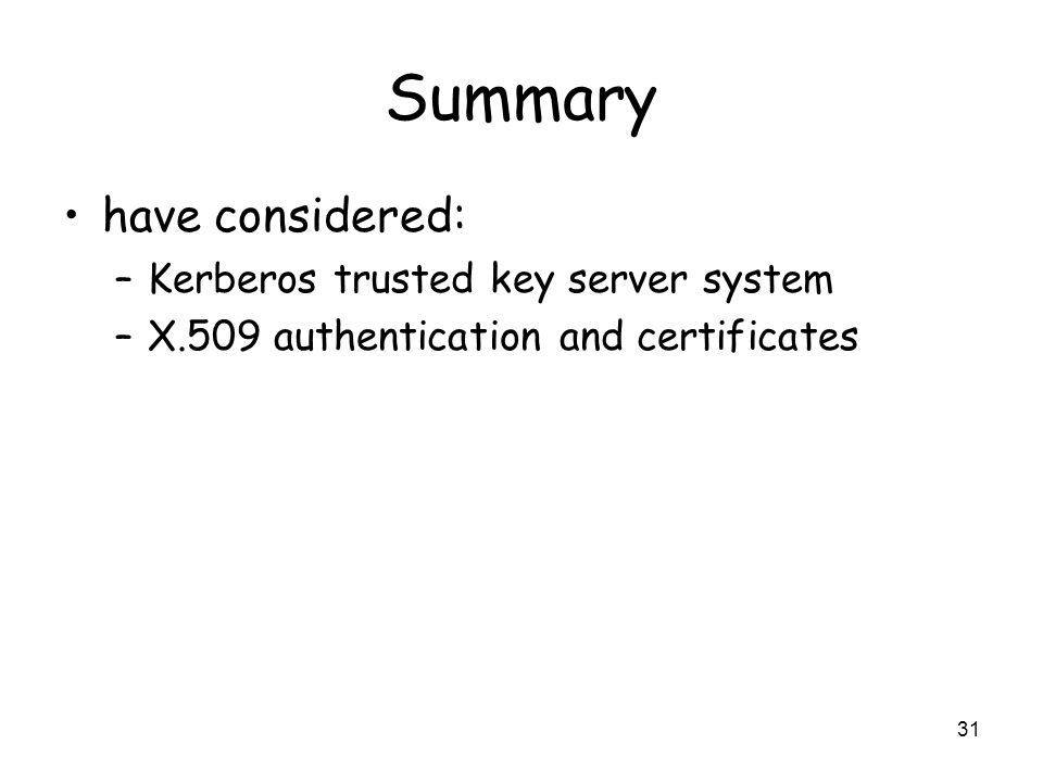 31 Summary have considered: –Kerberos trusted key server system –X.509 authentication and certificates