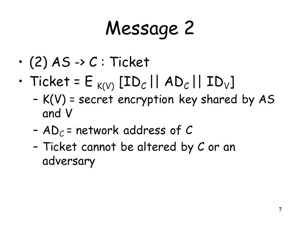 7 Message 2 (2) AS -> C : Ticket Ticket = E K(V) [ID C || AD C || ID V ] –K(V) = secret encryption key shared by AS and V –AD C = network address of C