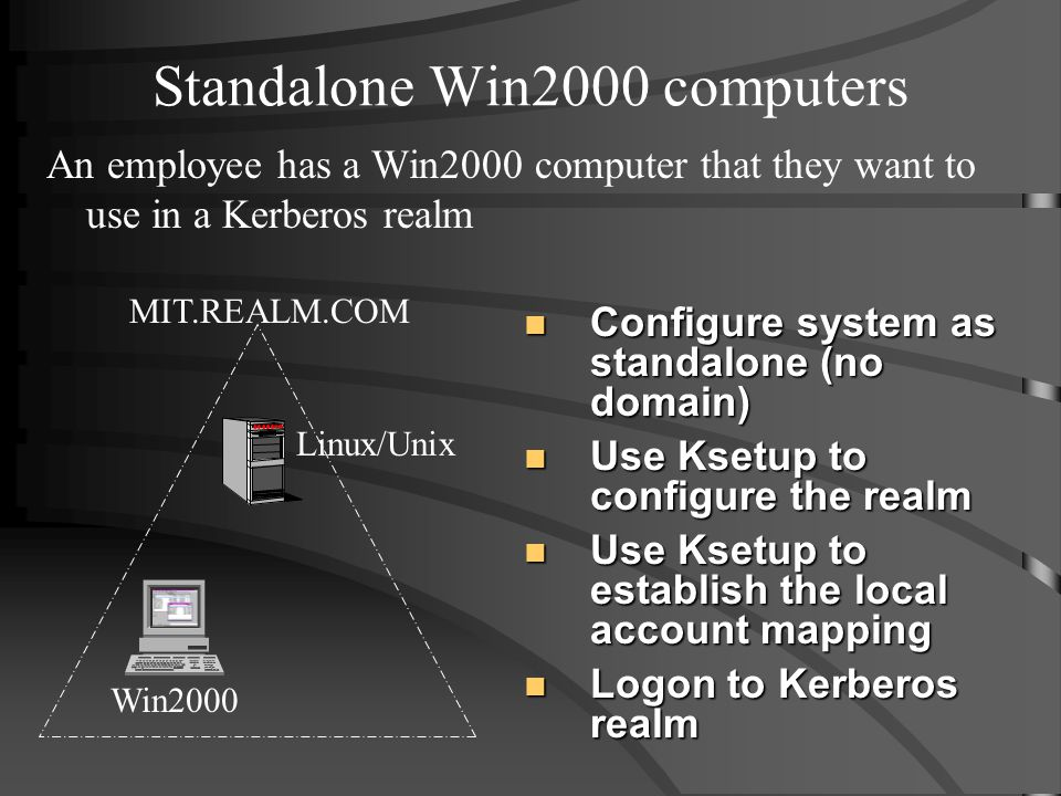 Standalone Win2000 computers An employee has a Win2000 computer that they want to use in a Kerberos realm Configure system as standalone (no domain) Configure system as standalone (no domain) Use Ksetup to configure the realm Use Ksetup to configure the realm Use Ksetup to establish the local account mapping Use Ksetup to establish the local account mapping Logon to Kerberos realm Logon to Kerberos realm Win2000 Linux/Unix MIT.REALM.COM