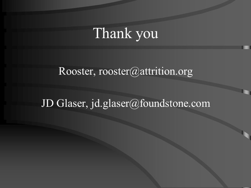 Thank you Rooster, rooster@attrition.org JD Glaser, jd.glaser@foundstone.com