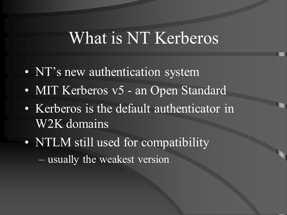 What is NT Kerberos NTs new authentication system MIT Kerberos v5 - an Open Standard Kerberos is the default authenticator in W2K domains NTLM still used for compatibility –usually the weakest version
