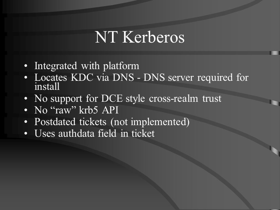 NT Kerberos Integrated with platform Locates KDC via DNS - DNS server required for install No support for DCE style cross-realm trust No raw krb5 API
