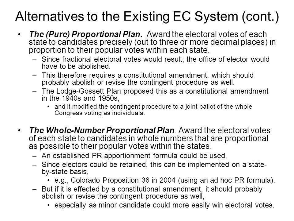 Alternatives to the Existing EC System (cont.) The (Pure) Proportional Plan. Award the electoral votes of each state to candidates precisely (out to t