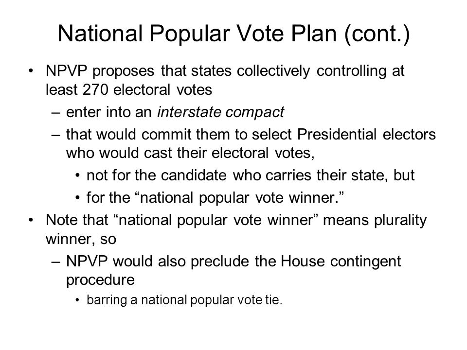 National Popular Vote Plan (cont.) NPVP proposes that states collectively controlling at least 270 electoral votes –enter into an interstate compact –