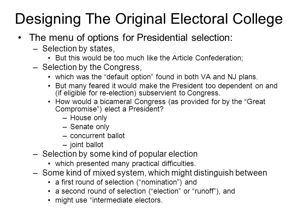 Designing The Original Electoral College The menu of options for Presidential selection: –Selection by states, But this would be too much like the Art