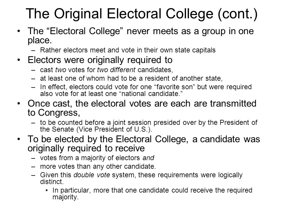 The Original Electoral College (cont.) The Electoral College never meets as a group in one place. –Rather electors meet and vote in their own state ca
